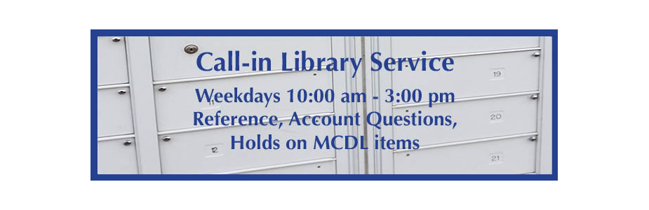 Monday through Friday from 10:00 am to 3:00 pm call in for reference, account questions and holds on MCDL items